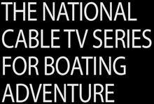 THE NATIONAL CABLE TV SHOW FOR BOATING ADVENTURE